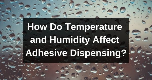 How Do Temperature and Humidity Affect Adhesive Dispensing?